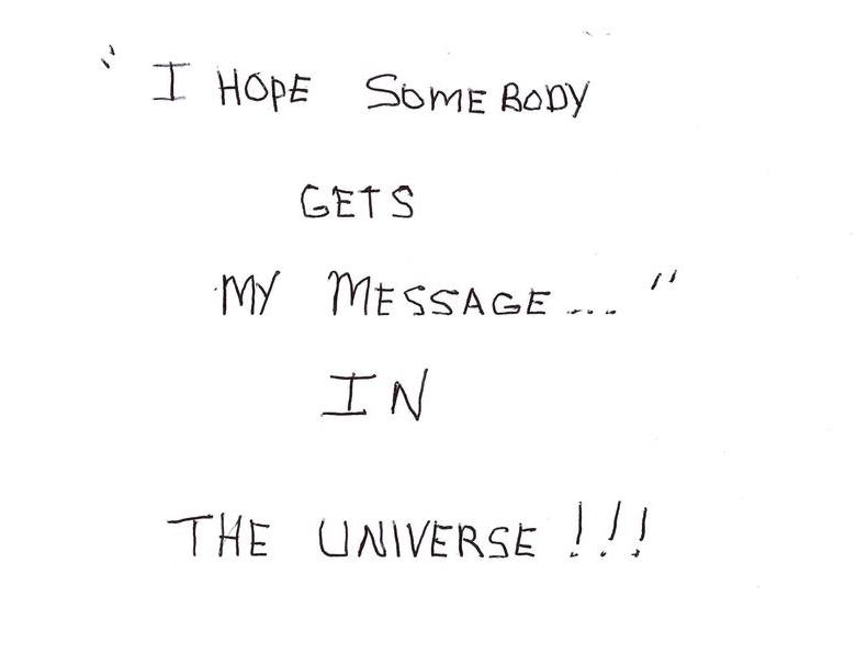I Hope Somebody Gets My Message In The Universe!!!